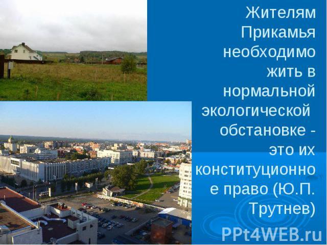 Жителям Прикамья необходимо жить в нормальной экологической обстановке - это их конституционное право (Ю.П. Трутнев)