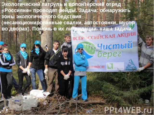 Экологический патруль и волонтёрский отряд «Россияне» проводят рейды. Задача: обнаружить зоны экологического бедствия (несанкционированные свалки, автостоянки, мусор во дворах). Помочь в их ликвидации- наша задача.