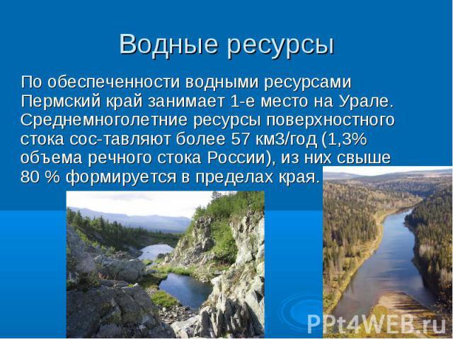 По обеспеченности водными ресурсами Пермский край занимает 1-е место на Урале. Среднемноголетние ресурсы поверхностного стока составляют более 57 км3/год (1,3% объема речного стока России), из них свыше 80 % формируется в пределах края.