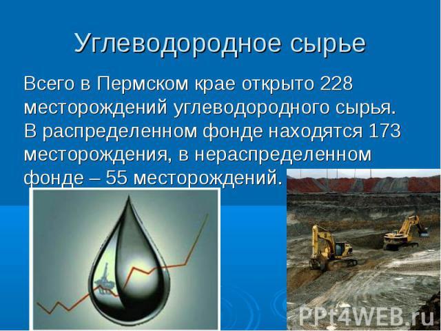 Углеводородное сырье Всего в Пермском крае открыто 228 месторождений углеводородного сырья. В распределенном фонде находятся 173 месторождения, в нераспределенном фонде – 55 месторождений.