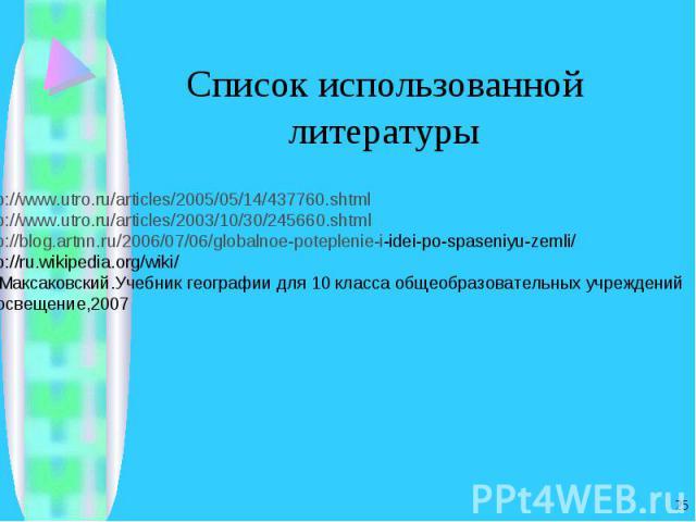 Список использованной литературы http://www.utro.ru/articles/2005/05/14/437760.shtmlhttp://www.utro.ru/articles/2003/10/30/245660.shtmlhttp://blog.artnn.ru/2006/07/06/globalnoe-poteplenie-i-idei-po-spaseniyu-zemli/http://ru.wikipedia.org/wiki/5.В.П.…