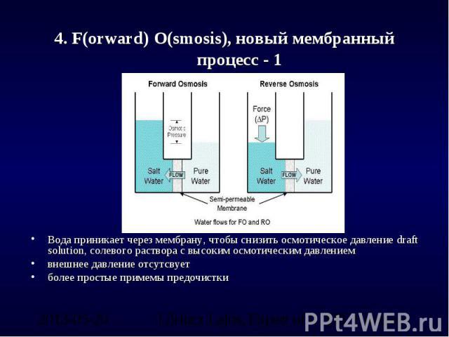 4. F(orward) O(smosis), новый мембранный процесс - 1 Вода приникает через мембрану, чтобы снизить осмотическое давление draft solution, солевого раствора с высоким осмотическим давлениемвнешнее давление отсутсвуетболее простые примемы предочистки