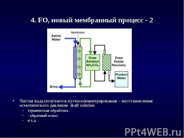 4. FO, новый мембранный процесс - 2 Чистая вода получается путем концентрирования – восстановления осмотического давления draft solutionтермическая обработка- обратный осмоси т.д.