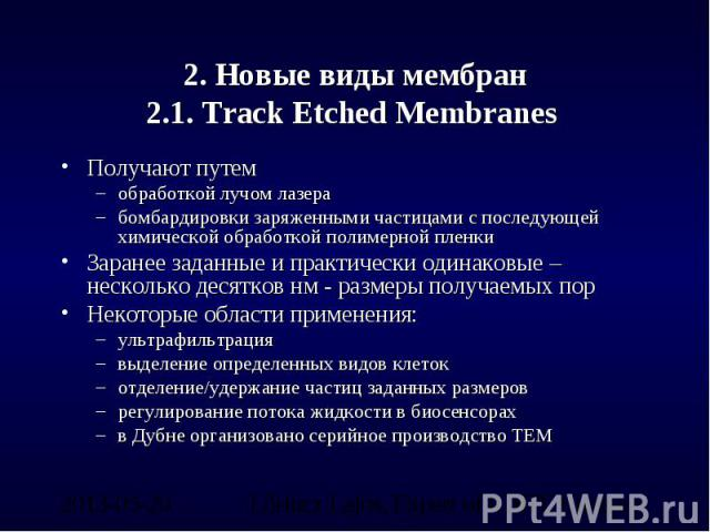 2. Новые виды мембран2.1. Track Etched Membranes Получают путем обработкой лучом лазерабомбардировки заряженными частицами с последующей химической обработкой полимерной пленкиЗаранее заданные и практически одинаковые – несколько десятков нм - разме…