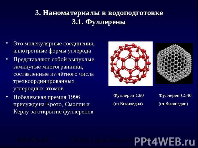 3. Наноматериалы в водоподготовке3.1. Фуллерены Это молекулярные соединения, аллотропные формы углеродаПредставляют собой выпуклые замкнутые многогранники, составленные из чётного числа трёхкоординированных углеродных атомовНобелевская премия 1996 п…