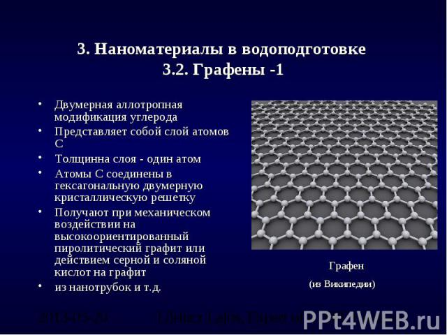 3. Наноматериалы в водоподготовке 3.2. Графены -1 Двумерная аллотропная модификация углеродаПредставляет собой слой атомов СТолщинна слоя - один атом Атомы С соединены в гексагональную двумерную кристаллическую решеткуПолучают при механическом возде…