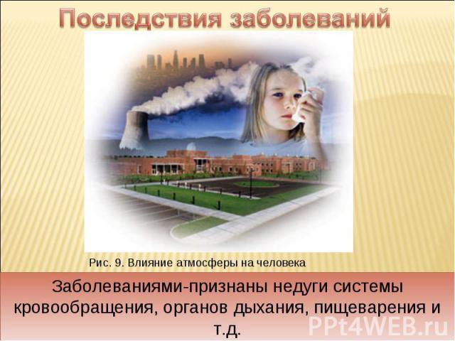 Последствия заболеваний Заболеваниями-признаны недуги системы кровообращения, органов дыхания, пищеварения и т.д.