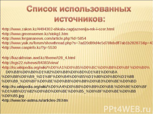 Список использованных источников: http://www.greenwomen.kz/stokg1.htmhttp://www.fergananews.com/article.php?id=5854http://www.yaik.ru/forum/showthread.php?s=7ad20d89d4e5d78febdff7ab1b282873&p=43752&mode=linearhttp://www.caspinfo.kz/?p=5530 http://ru…