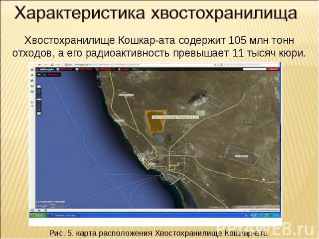 Характеристика хвостохранилища Хвостохранилище Кошкар-ата содержит 105 млн тонн отходов, а его радиоактивность превышает 11 тысяч кюри.Рис. 5. карта расположения Хвостохранилище Кошкар-ата