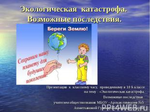 Экологическая катастрофа. Возможные последствия Презентация к классному часу, пр