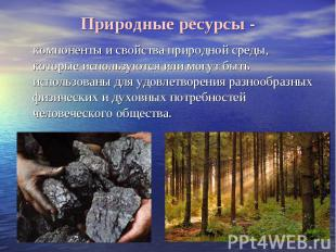 Природные ресурсы - компоненты и свойства природной среды, которые используются