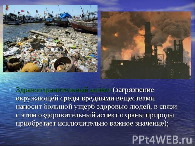 Здравоохранительный аспект (загрязнение окружающей среды вредными веществами наносит большой ущерб здоровью людей, в связи с этим оздоровительный аспект охраны природы приобретает исключительно важное значение);