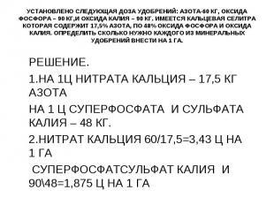 УСТАНОВЛЕНО СЛЕДУЮЩАЯ ДОЗА УДОБРЕНИЙ: АЗОТА-60 КГ, ОКСИДА ФОСФОРА – 90 КГ,И ОКСИ