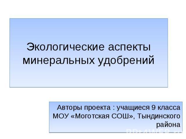 Экологические аспекты минеральных удобрений Авторы проекта : учащиеся 9 класса МОУ «Моготская СОШ», Тындинского района