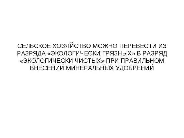 СЕЛЬСКОЕ ХОЗЯЙСТВО МОЖНО ПЕРЕВЕСТИ ИЗ РАЗРЯДА «ЭКОЛОГИЧЕСКИ ГРЯЗНЫХ» В РАЗРЯД «ЭКОЛОГИЧЕСКИ ЧИСТЫХ» ПРИ ПРАВИЛЬНОМ ВНЕСЕНИИ МИНЕРАЛЬНЫХ УДОБРЕНИЙ