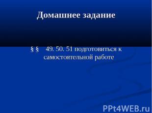 Домашнее задание § § 49. 50. 51 подготовиться к самостоятельной работе