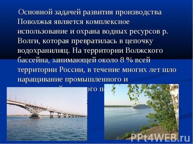 Основной задачей развития производства Поволжья является комплексное использование и охрана водных ресурсов р. Волги, которая превратилась в цепочку водохранилищ. На территории Волжского бассейна, занимающей около 8 % всей территории России, в течен…
