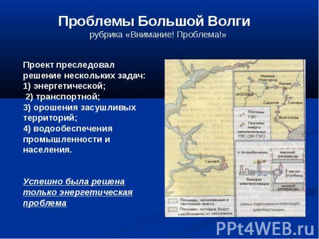 Проблемы Большой Волги рубрика «Внимание! Проблема!» Проект преследовал решение нескольких задач: 1) энергетической; 2) транспортной; 3) орошения засушливых территорий; 4) водообеспечения промышленности и населения. Успешно была решена только энерге…