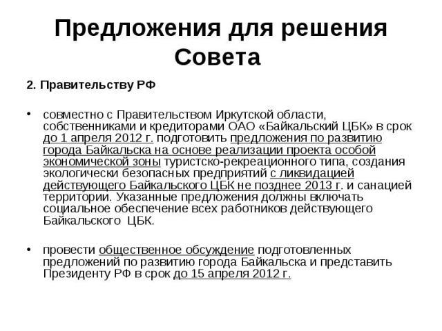 Предложения для решения Совета 2. Правительству РФсовместно с Правительством Иркутской области, собственниками и кредиторами ОАО «Байкальский ЦБК» в срок до 1 апреля 2012 г. подготовить предложения по развитию города Байкальска на основе реализации …