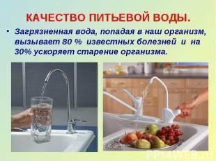 КАЧЕСТВО ПИТЬЕВОЙ ВОДЫ. Загрязненная вода, попадая в наш организм, вызывает 80 %