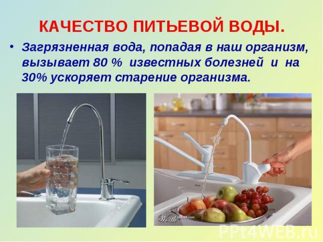 КАЧЕСТВО ПИТЬЕВОЙ ВОДЫ. Загрязненная вода, попадая в наш организм, вызывает 80 % известных болезней и на 30% ускоряет старение организма.