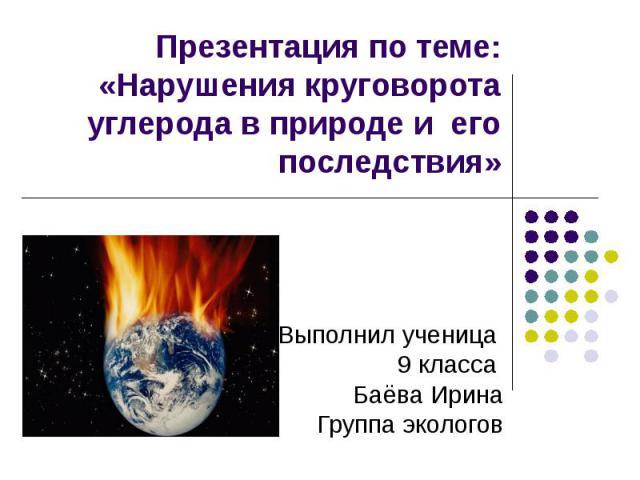 Презентация по теме: «Нарушения круговорота углерода в природе и его последствия» Выполнил ученица 9 класса Баёва ИринаГруппа экологов