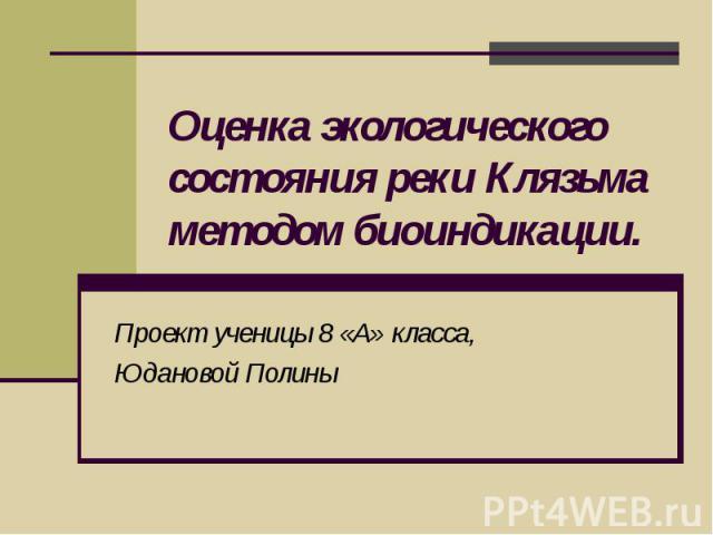 Оценка экологического состояния реки Клязьма методом биоиндикации Проект ученицы 8 «А» класса,Юдановой Полины
