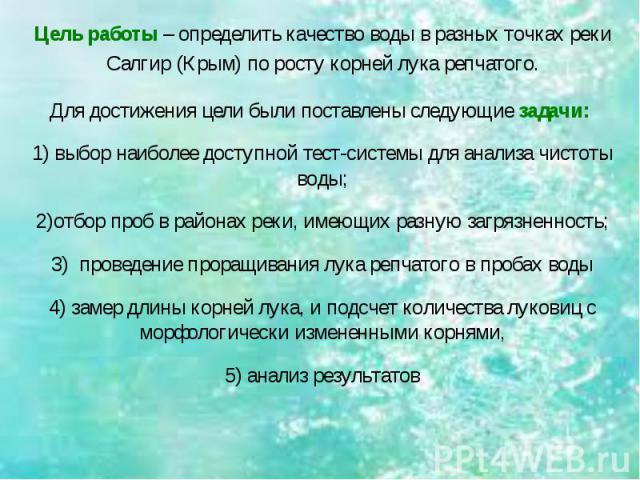 Цель работы – определить качество воды в разных точках реки Салгир (Крым) по росту корней лука репчатого.Для достижения цели были поставлены следующие задачи: 1) выбор наиболее доступной тест-системы для анализа чистоты воды;2)отбор проб в районах р…