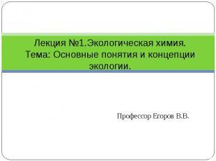 Лекция №1.Экологическая химия.Тема: Основные понятия и концепции экологии. Профе