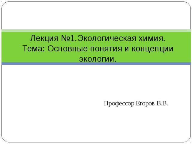 Лекция №1.Экологическая химия.Тема: Основные понятия и концепции экологии. Профессор Егоров В.В.