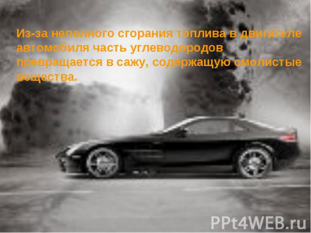 Из-за неполного сгорания топлива в двигателе автомобиля часть углеводородов превращается в сажу, содержащую смолистые вещества.