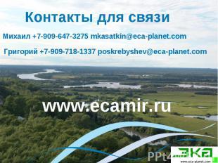 Контакты для связи Михаил +7-909-647-3275 mkasatkin@eca-planet.com Григорий +7-9