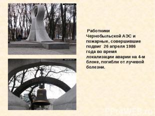 Работники Чернобыльской АЭС и пожарные, совершившие подвиг 26 апреля 1986 года в