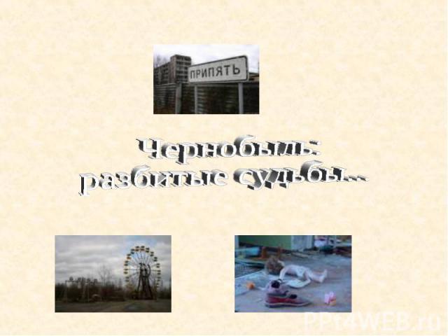 Чернобыль: разбитые судьбы...