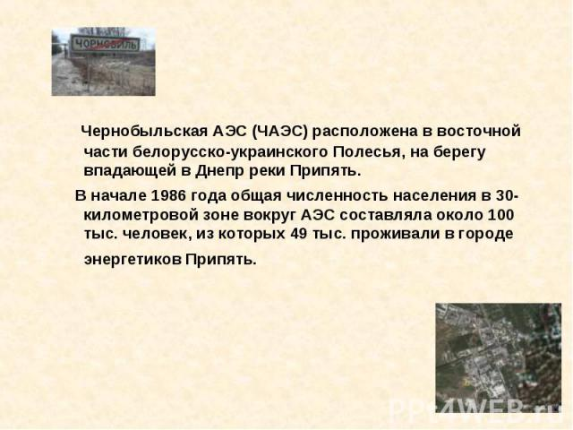 Чернобыльская АЭС (ЧАЭС) расположена в восточной части белорусско-украинского Полесья, на берегу впадающей в Днепр реки Припять. В начале 1986 года общая численность населения в 30-километровой зоне вокруг АЭС составляла около 100 тыс. человек, из к…