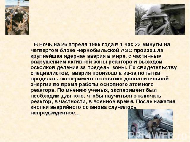 В ночь на 26 апреля 1986 года в 1 час 23 минуты на четвертом блоке Чернобыльской АЭС произошла крупнейшая ядерная авария в мире, с частичным разрушением активной зоны реактора и выходом осколков деления за пределы зоны. По свидетельству специалистов…