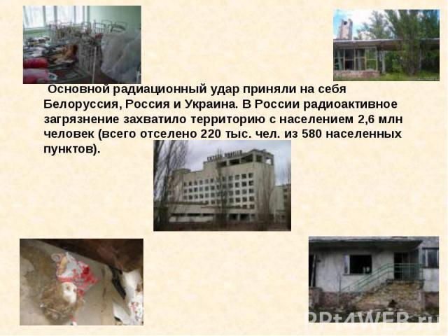 Основной радиационный удар приняли на себя Белоруссия, Россия и Украина. В России радиоактивное загрязнение захватило территорию с населением 2,6 млн человек (всего отселено 220 тыс. чел. из 580 населенных пунктов).