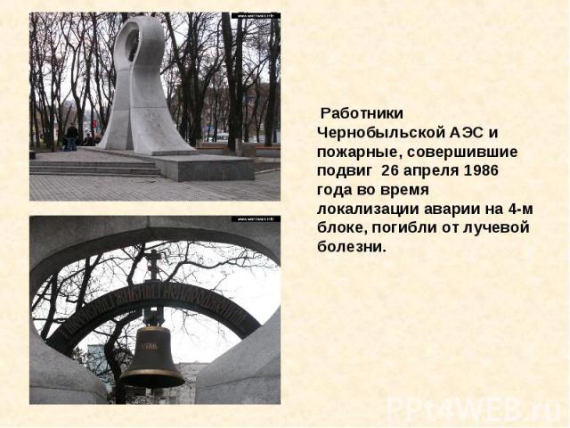 Работники Чернобыльской АЭС и пожарные, совершившие подвиг 26 апреля 1986 года во время локализации аварии на 4-м блоке, погибли от лучевой болезни.
