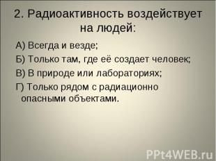 2. Радиоактивность воздействует на людей: А) Всегда и везде; Б) Только там, где