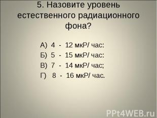 5. Назовите уровень естественного радиационного фона? А) 4 - 12 мкР/ час: Б) 5 -