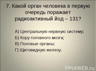 7. Какой орган человека в первую очередь поражает радиоактивный йод – 131? А) Це