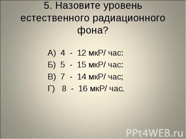 5. Назовите уровень естественного радиационного фона? А) 4 - 12 мкР/ час: Б) 5 - 15 мкР/ час: В) 7 - 14 мкР/ час; Г) 8 - 16 мкР/ час.