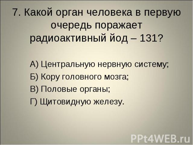 7. Какой орган человека в первую очередь поражает радиоактивный йод – 131? А) Центральную нервную систему; Б) Кору головного мозга; В) Половые органы; Г) Щитовидную железу.