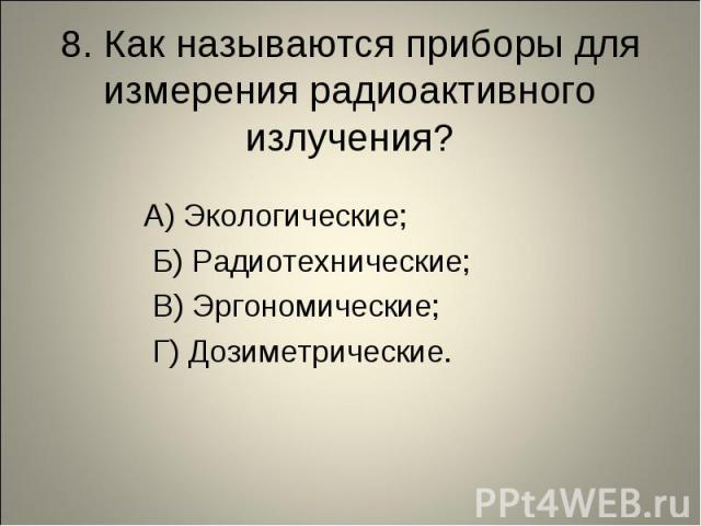 8. Как называются приборы для измерения радиоактивного излучения? А) Экологические; Б) Радиотехнические; В) Эргономические; Г) Дозиметрические.