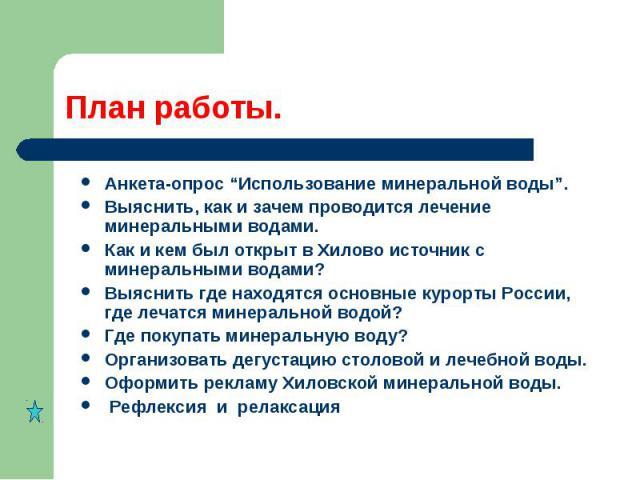 """Анкета-опрос """"Использование минеральной воды"""".Выяснить, как и зачем проводится лечение минеральными водами.Как и кем был открыт в Хилово источник с минеральными водами?Выяснить где находятся основные курорты России, где лечатся минеральной водой?Где…"""