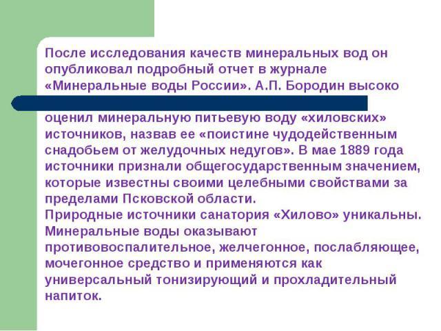 После исследования качеств минеральных вод он опубликовал подробный отчет в журнале «Минеральные воды России». А.П. Бородин высоко оценил минеральную питьевую воду «хиловских» источников, назвав ее «поистине чудодейственным снадобьем от желудочных н…
