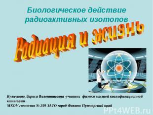 Биологическое действие радиоактивных изотопов Радиация и жизнь Куличкова Лариса