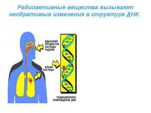 Радиоактивные вещества вызывают необратимые изменения в структуре ДНК.