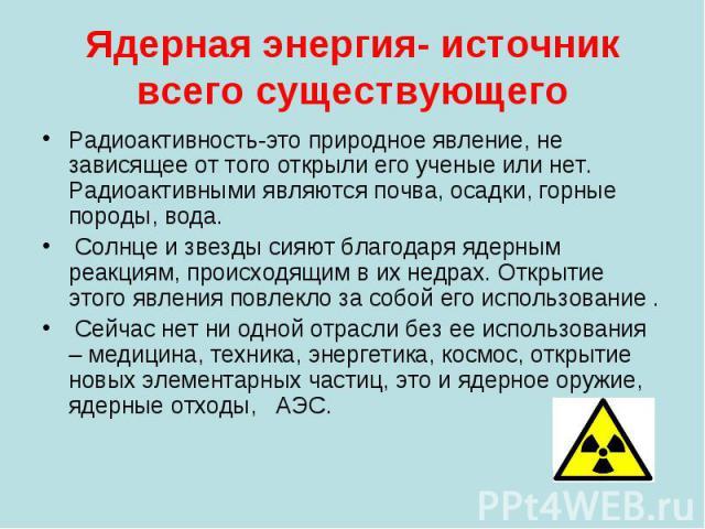Ядерная энергия- источник всего существующего Радиоактивность-это природное явление, не зависящее от того открыли его ученые или нет. Радиоактивными являются почва, осадки, горные породы, вода. Солнце и звезды сияют благодаря ядерным реакциям, проис…