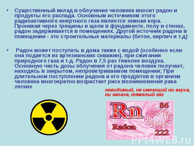 Существенный вклад в облучение человека вносит радон и продукты его распада. Основным источником этого радиоактивного инертного газа является земная кора. Проникая через трещины и щели в фундаменте, полу и стенах, радон задерживается в помещениях. Д…